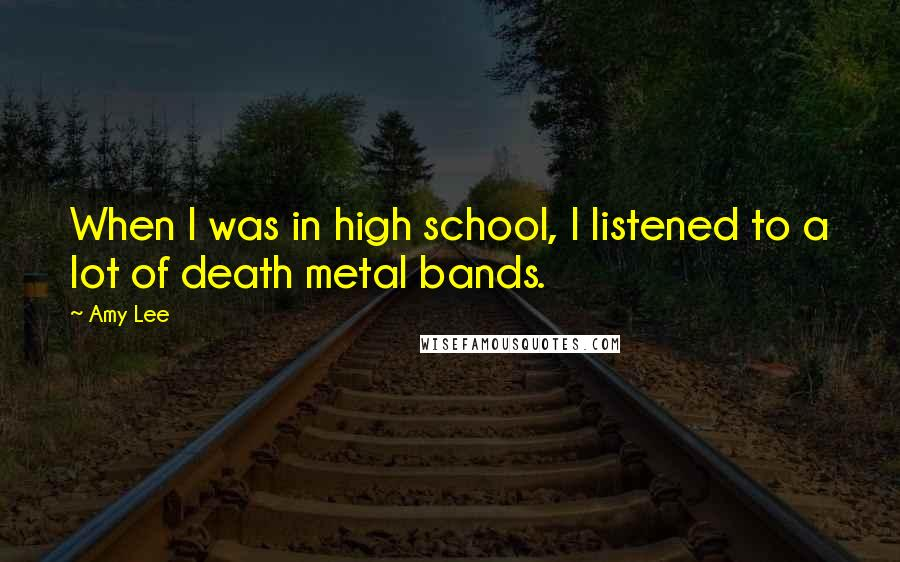 Amy Lee quotes: When I was in high school, I listened to a lot of death metal bands.
