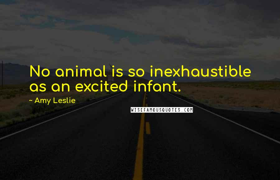 Amy Leslie quotes: No animal is so inexhaustible as an excited infant.
