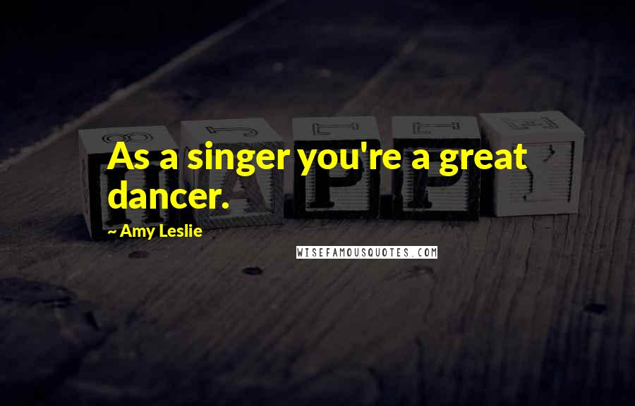 Amy Leslie quotes: As a singer you're a great dancer.