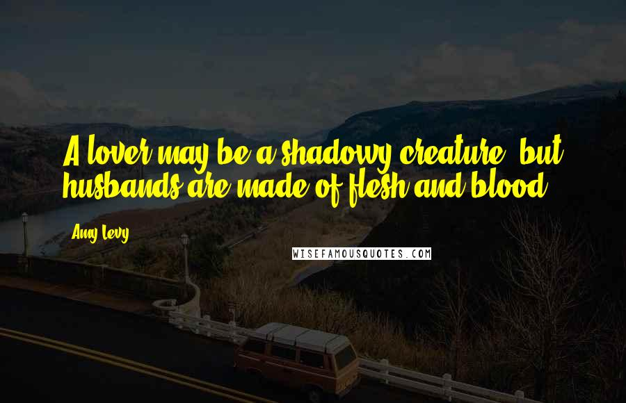 Amy Levy quotes: A lover may be a shadowy creature, but husbands are made of flesh and blood.