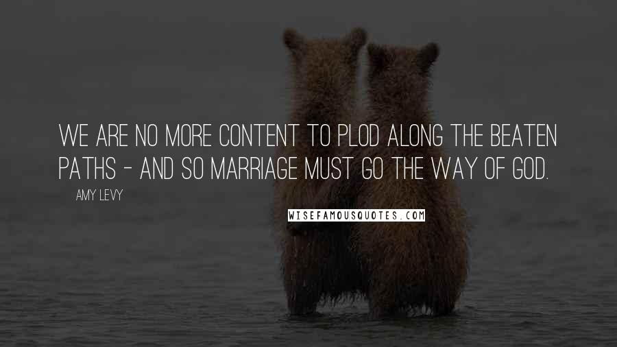 Amy Levy quotes: We are no more content to plod along the beaten paths - and so marriage must go the way of God.