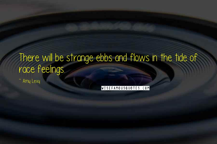 Amy Levy quotes: There will be strange ebbs and flows in the tide of race feelings.