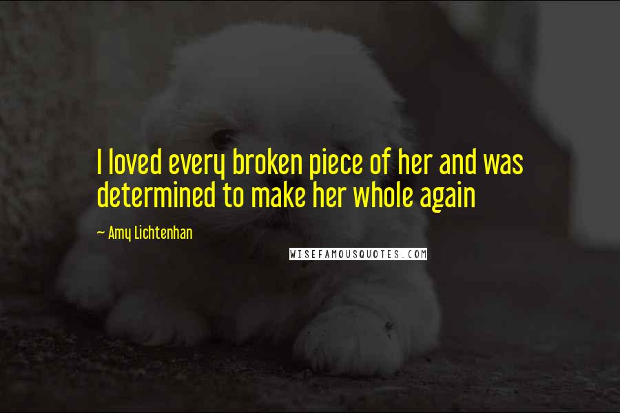 Amy Lichtenhan quotes: I loved every broken piece of her and was determined to make her whole again