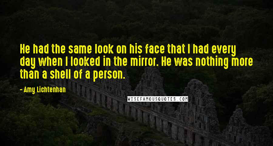 Amy Lichtenhan quotes: He had the same look on his face that I had every day when I looked in the mirror. He was nothing more than a shell of a person.