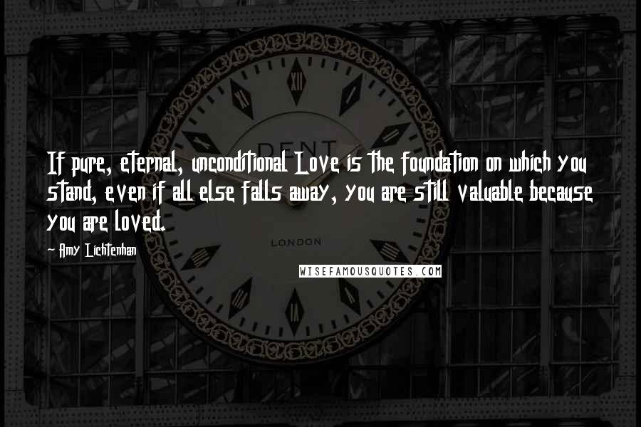 Amy Lichtenhan quotes: If pure, eternal, unconditional Love is the foundation on which you stand, even if all else falls away, you are still valuable because you are loved.