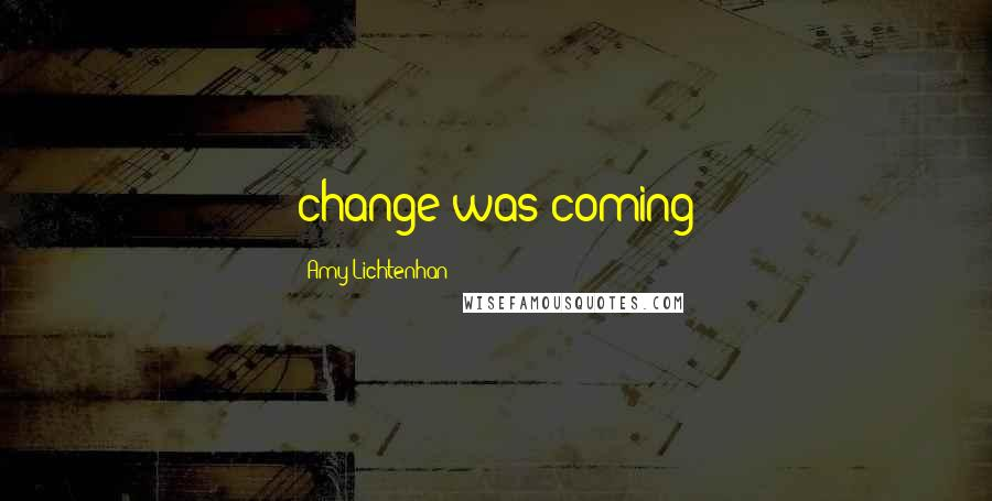 Amy Lichtenhan quotes: change was coming