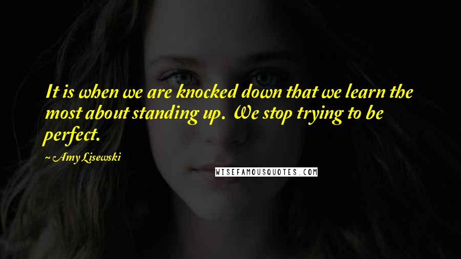 Amy Lisewski quotes: It is when we are knocked down that we learn the most about standing up. We stop trying to be perfect.