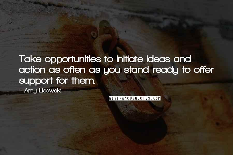 Amy Lisewski quotes: Take opportunities to initiate ideas and action as often as you stand ready to offer support for them.