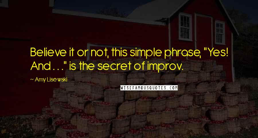 "Amy Lisewski quotes: Believe it or not, this simple phrase, ""Yes! And . . ."" is the secret of improv."