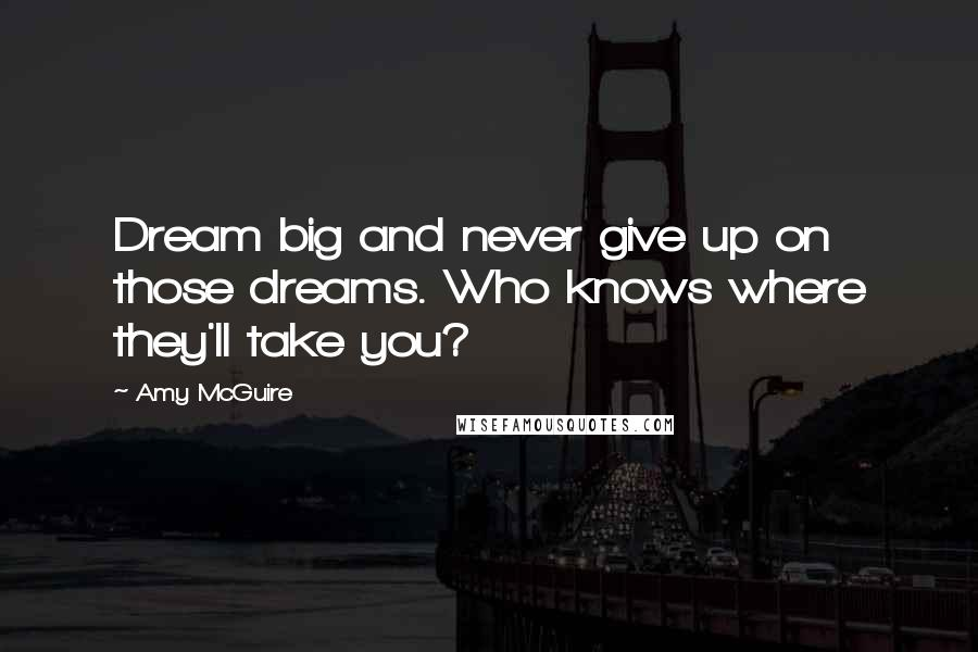 Amy McGuire quotes: Dream big and never give up on those dreams. Who knows where they'll take you?