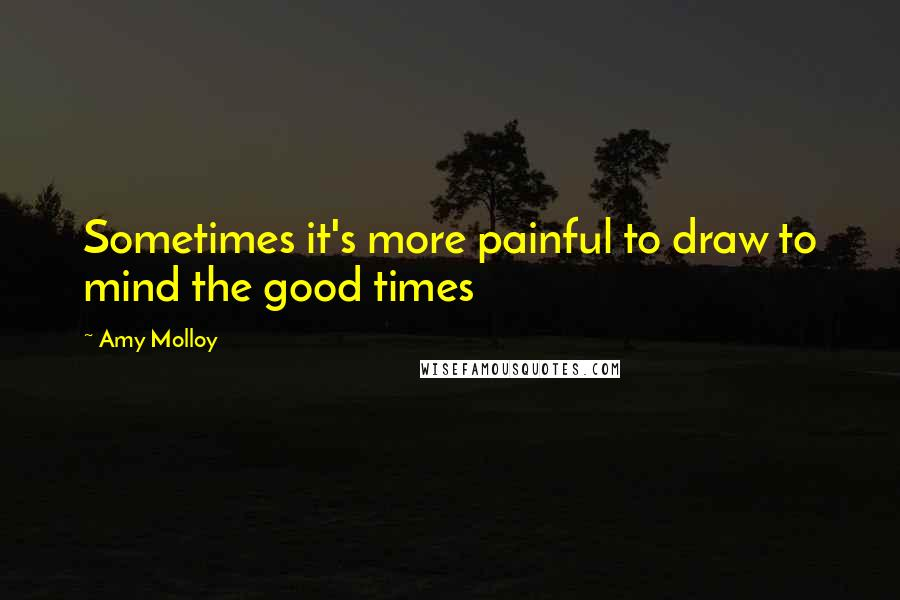 Amy Molloy quotes: Sometimes it's more painful to draw to mind the good times