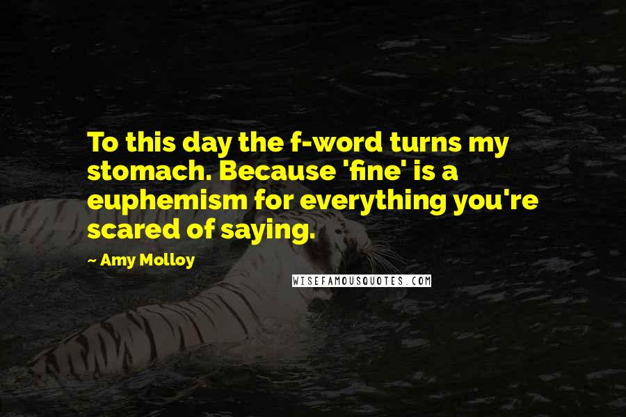 Amy Molloy quotes: To this day the f-word turns my stomach. Because 'fine' is a euphemism for everything you're scared of saying.
