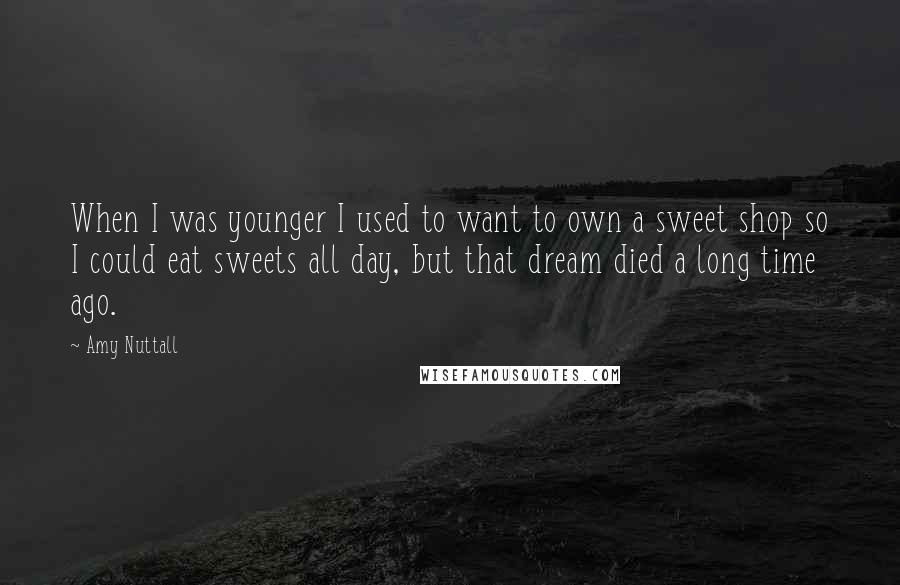 Amy Nuttall quotes: When I was younger I used to want to own a sweet shop so I could eat sweets all day, but that dream died a long time ago.