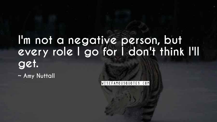Amy Nuttall quotes: I'm not a negative person, but every role I go for I don't think I'll get.