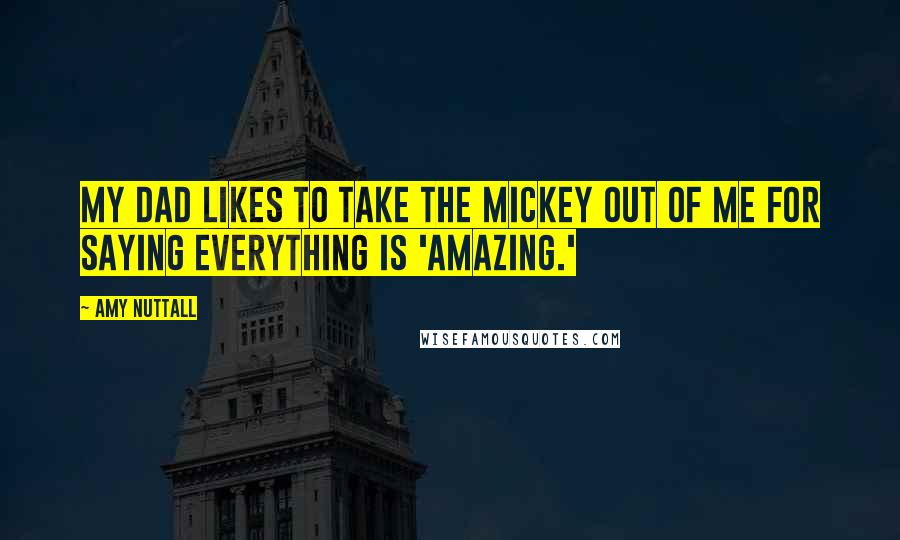 Amy Nuttall quotes: My dad likes to take the mickey out of me for saying everything is 'amazing.'