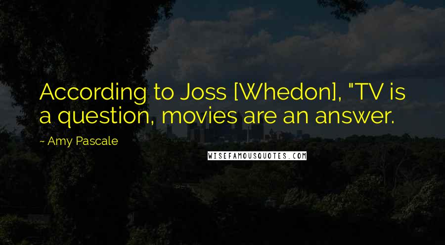 """Amy Pascale quotes: According to Joss [Whedon], """"TV is a question, movies are an answer."""