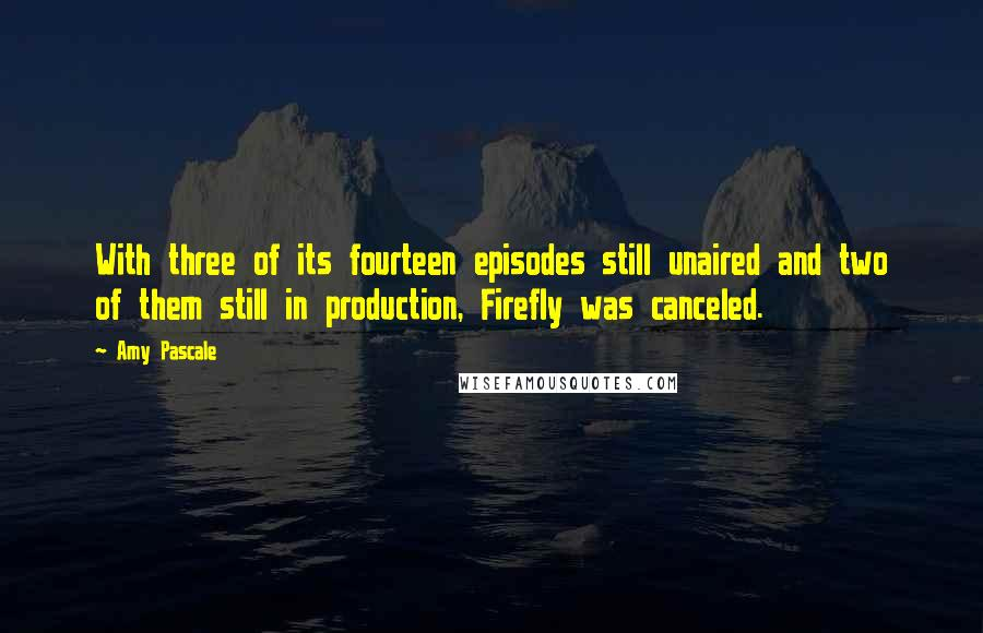 Amy Pascale quotes: With three of its fourteen episodes still unaired and two of them still in production, Firefly was canceled.