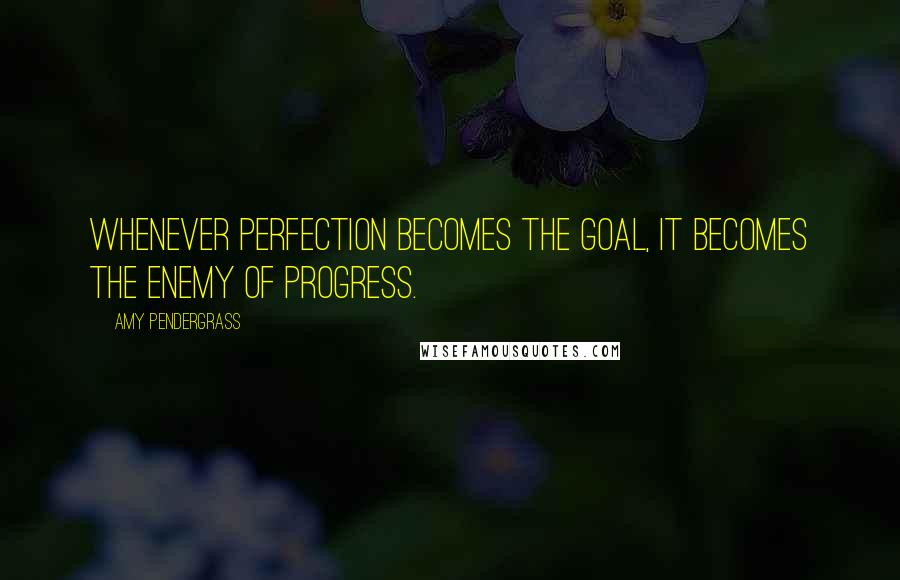 Amy Pendergrass quotes: Whenever perfection becomes the goal, it becomes the enemy of progress.
