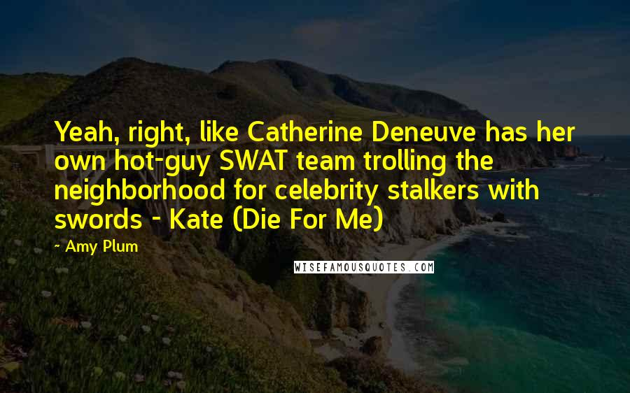 Amy Plum quotes: Yeah, right, like Catherine Deneuve has her own hot-guy SWAT team trolling the neighborhood for celebrity stalkers with swords - Kate (Die For Me)