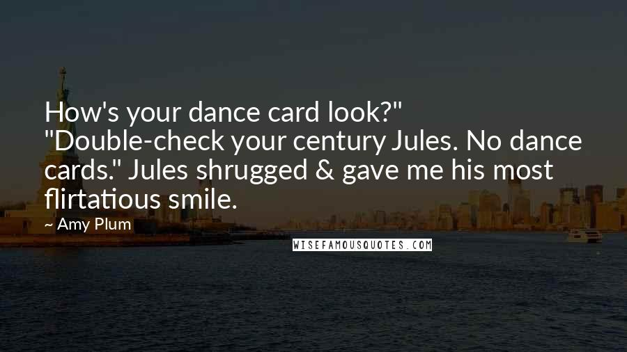 """Amy Plum quotes: How's your dance card look?"""" """"Double-check your century Jules. No dance cards."""" Jules shrugged & gave me his most flirtatious smile."""
