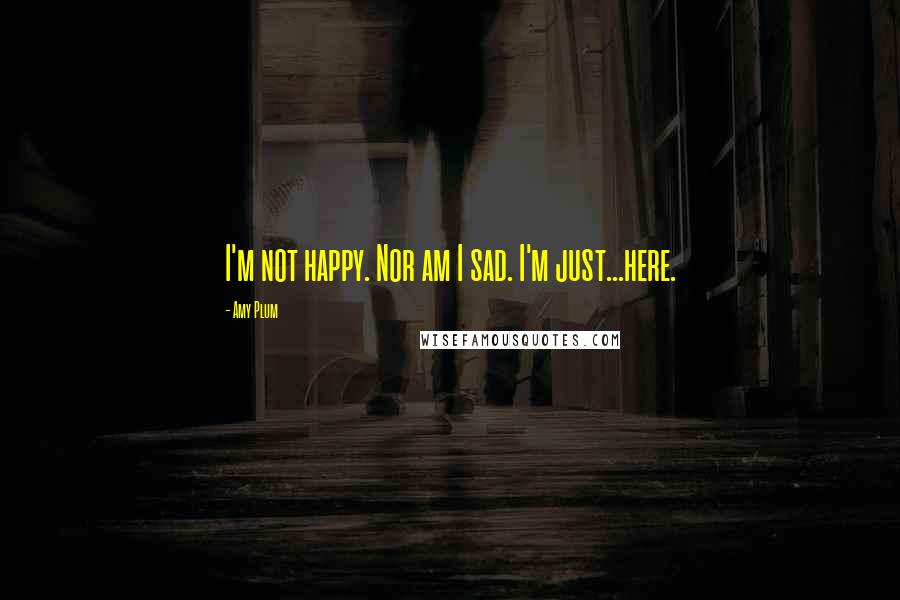 Amy Plum quotes: I'm not happy. Nor am I sad. I'm just...here.