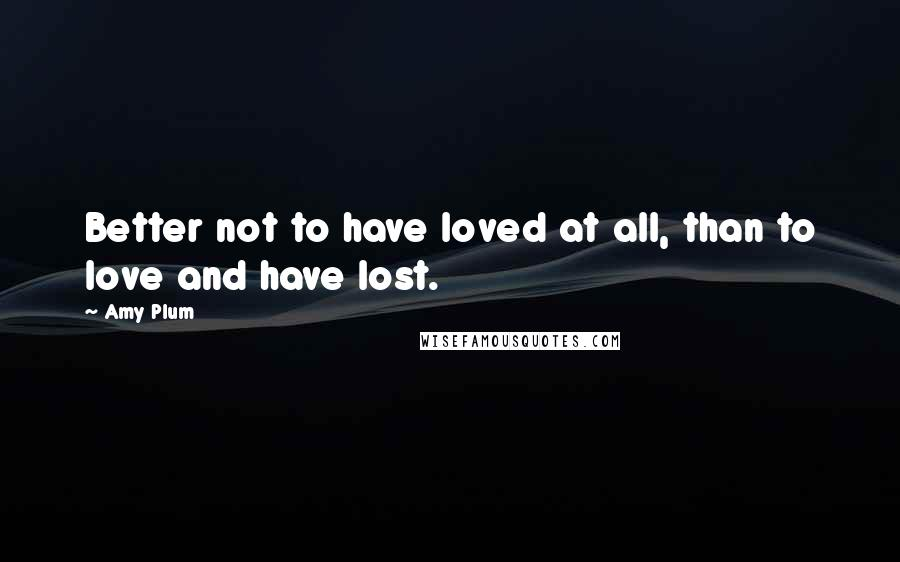 Amy Plum quotes: Better not to have loved at all, than to love and have lost.