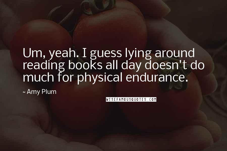 Amy Plum quotes: Um, yeah. I guess lying around reading books all day doesn't do much for physical endurance.