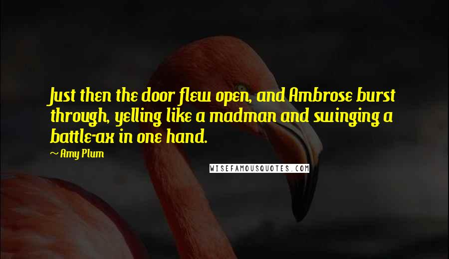 Amy Plum quotes: Just then the door flew open, and Ambrose burst through, yelling like a madman and swinging a battle-ax in one hand.