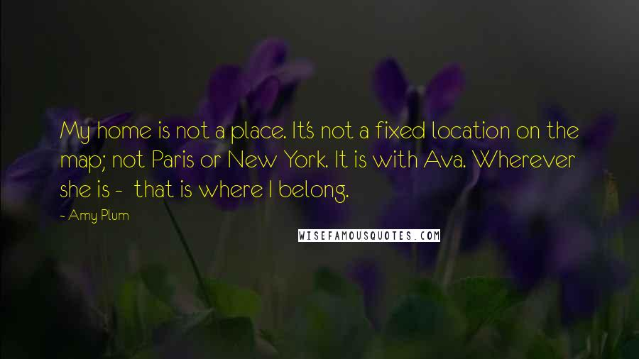 Amy Plum quotes: My home is not a place. It's not a fixed location on the map; not Paris or New York. It is with Ava. Wherever she is - that is where