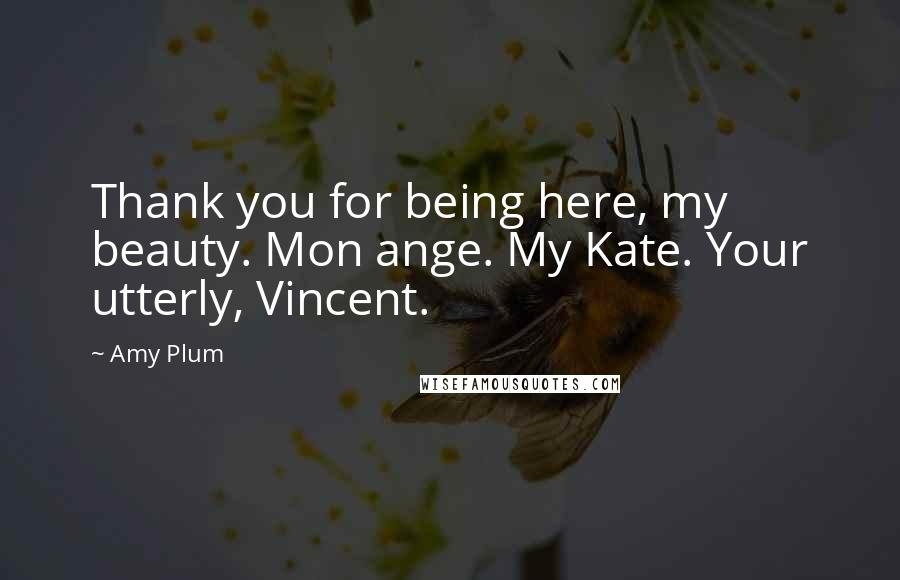 Amy Plum quotes: Thank you for being here, my beauty. Mon ange. My Kate. Your utterly, Vincent.