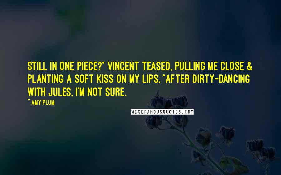 """Amy Plum quotes: Still in one piece?"""" Vincent teased, pulling me close & planting a soft kiss on my lips. """"After dirty-dancing with Jules, I'm not sure."""