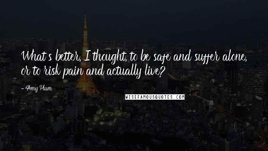 Amy Plum quotes: What's better, I thought, to be safe and suffer alone, or to risk pain and actually live?