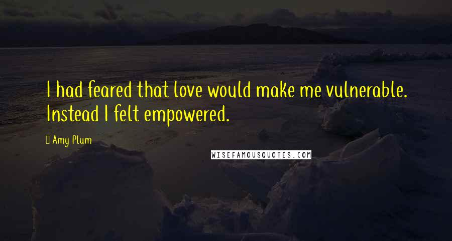 Amy Plum quotes: I had feared that love would make me vulnerable. Instead I felt empowered.