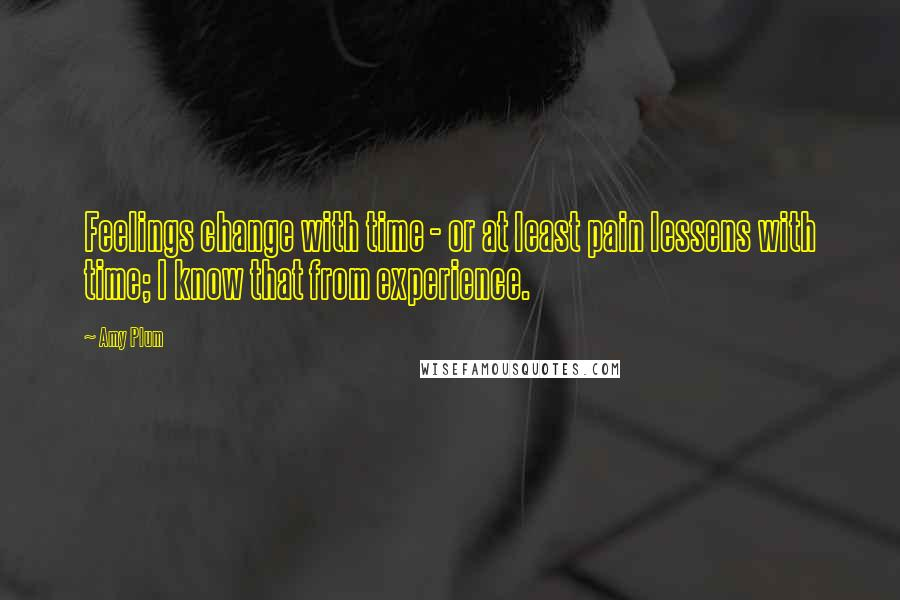 Amy Plum quotes: Feelings change with time - or at least pain lessens with time; I know that from experience.