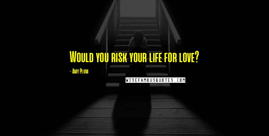 Amy Plum quotes: Would you risk your life for love?