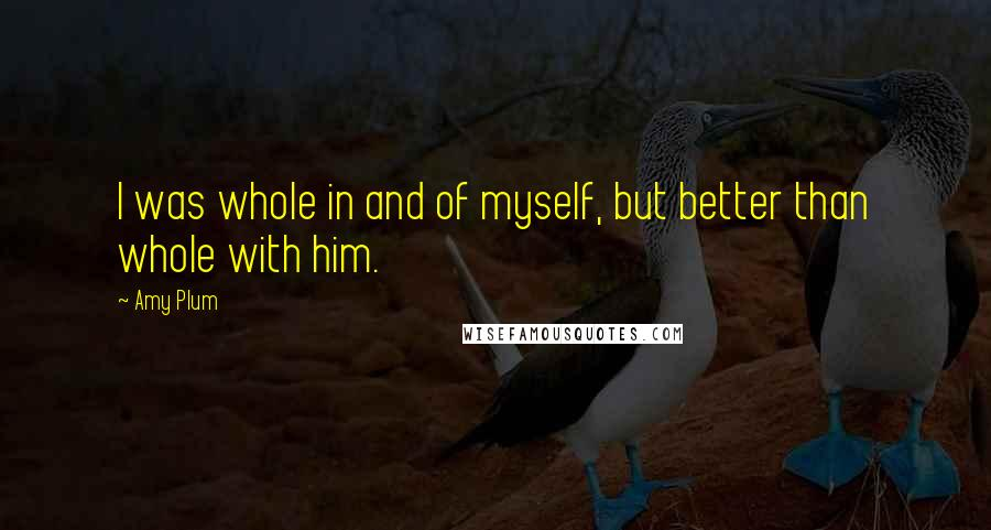 Amy Plum quotes: I was whole in and of myself, but better than whole with him.