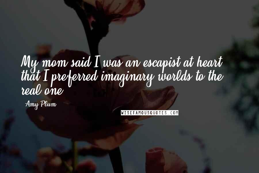 Amy Plum quotes: My mom said I was an escapist at heart ... that I preferred imaginary worlds to the real one