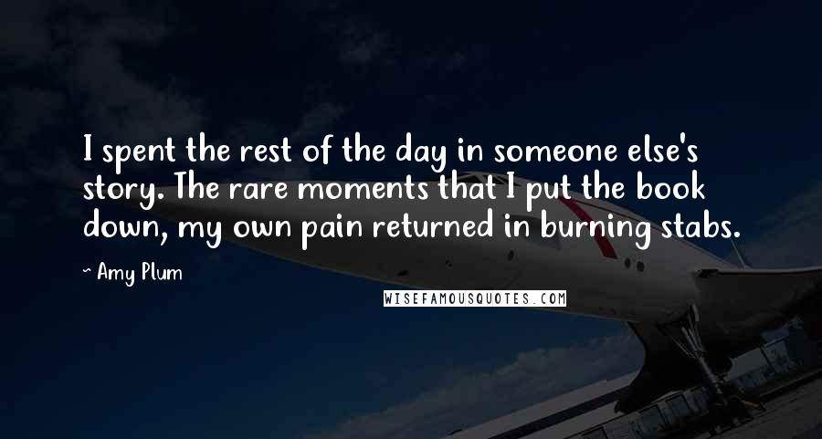 Amy Plum quotes: I spent the rest of the day in someone else's story. The rare moments that I put the book down, my own pain returned in burning stabs.