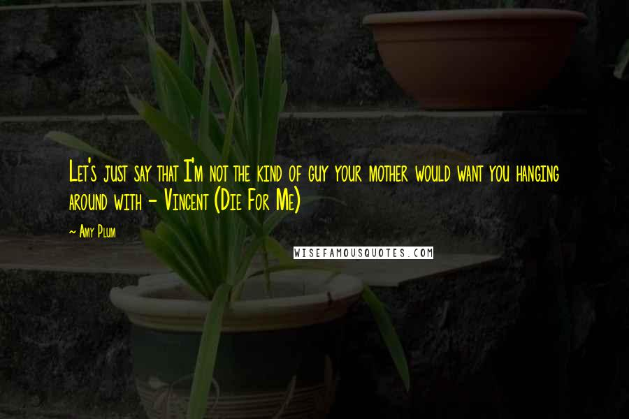 Amy Plum quotes: Let's just say that I'm not the kind of guy your mother would want you hanging around with - Vincent (Die For Me)