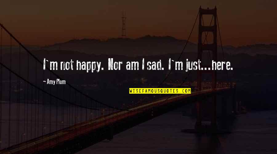 Amy Plum Quotes By Amy Plum: I'm not happy. Nor am I sad. I'm