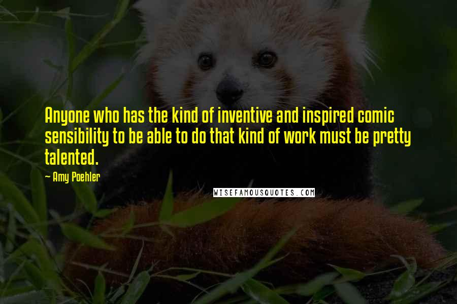 Amy Poehler quotes: Anyone who has the kind of inventive and inspired comic sensibility to be able to do that kind of work must be pretty talented.