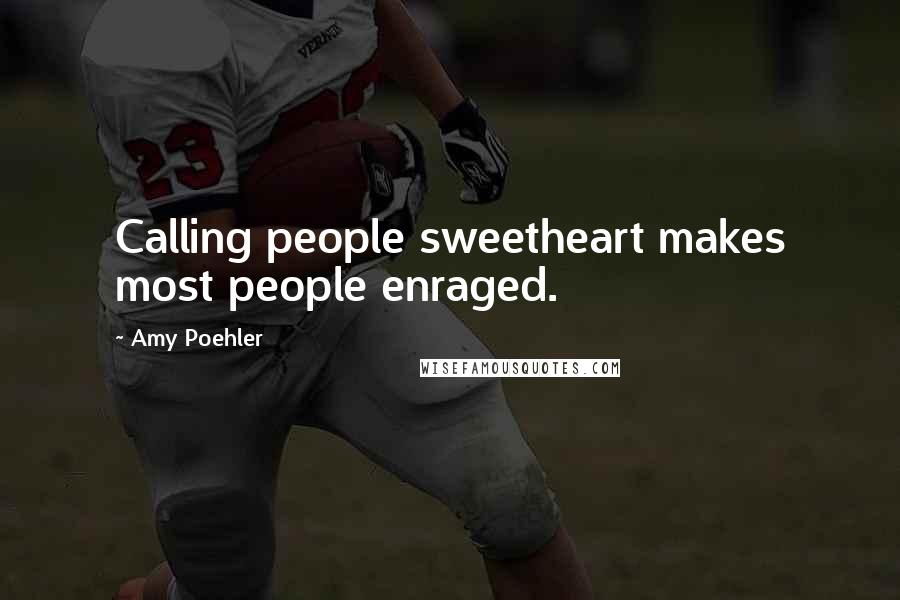 Amy Poehler quotes: Calling people sweetheart makes most people enraged.