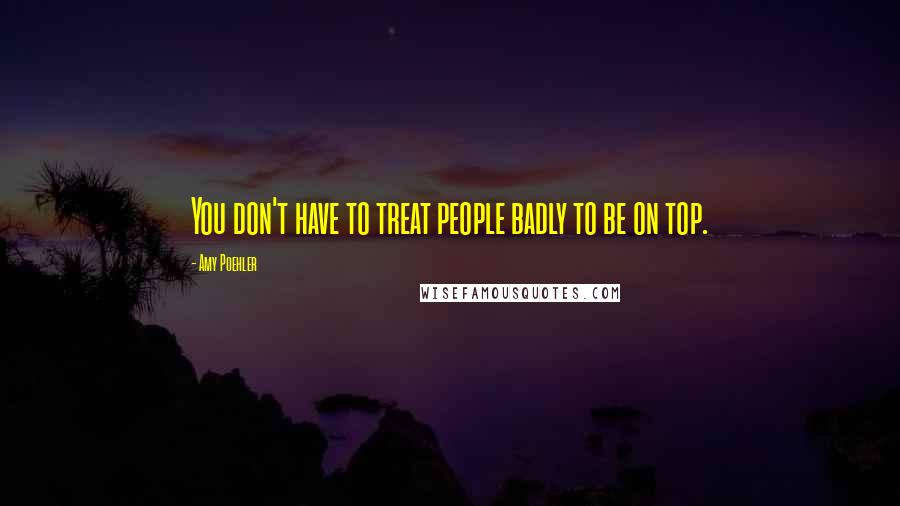Amy Poehler quotes: You don't have to treat people badly to be on top.