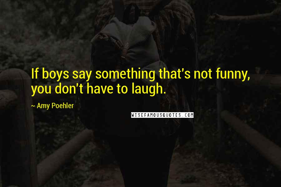 Amy Poehler quotes: If boys say something that's not funny, you don't have to laugh.