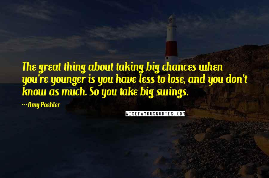 Amy Poehler quotes: The great thing about taking big chances when you're younger is you have less to lose, and you don't know as much. So you take big swings.