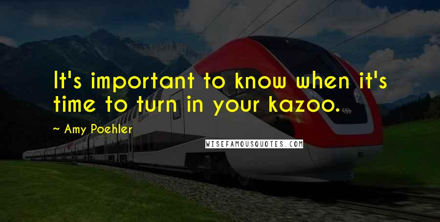 Amy Poehler quotes: It's important to know when it's time to turn in your kazoo.
