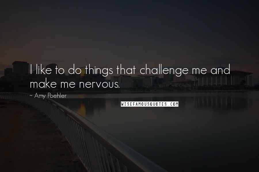 Amy Poehler quotes: I like to do things that challenge me and make me nervous.