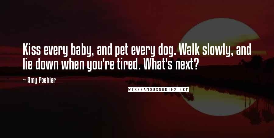 Amy Poehler quotes: Kiss every baby, and pet every dog. Walk slowly, and lie down when you're tired. What's next?