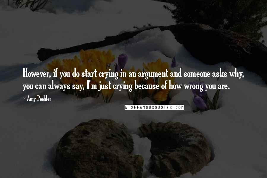 Amy Poehler quotes: However, if you do start crying in an argument and someone asks why, you can always say, I'm just crying because of how wrong you are.