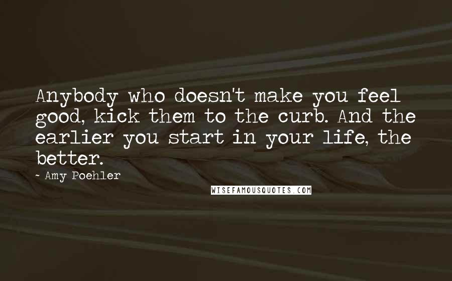 Amy Poehler quotes: Anybody who doesn't make you feel good, kick them to the curb. And the earlier you start in your life, the better.